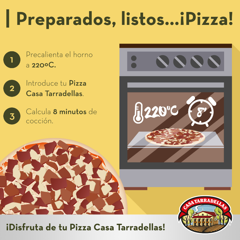 Preparados, listos… ¡Pizza! 1. Precalienta el horno a 220ºC. 2. Introduce tu Pizza Casa Tarradellas. 3. Calcula 8 minutos de cocción